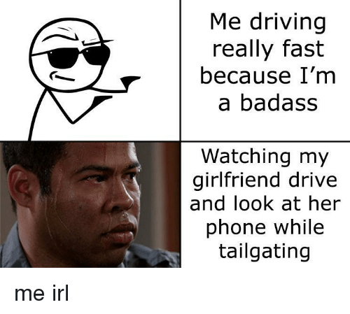 Driving, Phone, and Drive: Me driving  really fast  because I'm  a badass  Watching my  girlfriend drive  and look at her  phone while  tailgating me irl