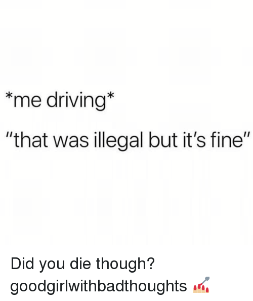 "did you die: *me driving*  ""that was illegal but it's fine"" Did you die though? goodgirlwithbadthoughts 💅🏼"
