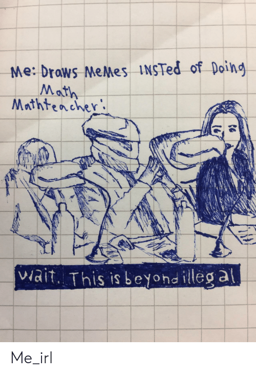 Insted: Me: drows MeMes INSTed of Doing  Math  Mrthtencher  viait. This is beyond illeg a Me_irl