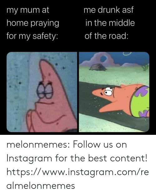 praying: me drunk asf  imy mum at  home praying  in the middle  for my safety:  of the road: melonmemes:  Follow us on Instagram for the best content! https://www.instagram.com/realmelonmemes