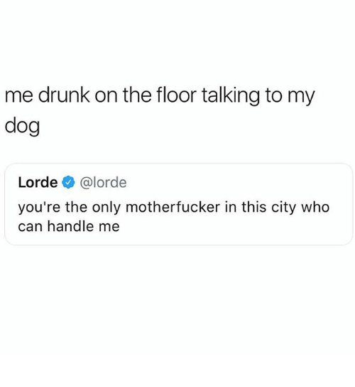 Lorde: me drunk on the floor talking to my  dog  Lorde@lorde  you're the only motherfucker in this city who  can handle me