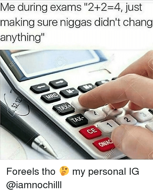 """Funny, Personal, and Sure: Me during exams """"2+2-4, just  making sure niggas didn't chang  anything Foreels tho 🤔 my personal IG @iamnochilll"""