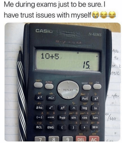 eng: Me during exams just to be sure. I  have trust issues with myself  CASIO  #x-82MS  Ob  10+5  ft  15.  SHIFT ALPHA  MODE CLRON  REPLAY  nPr  x-1  ncr  Pol( x3  10e  ab/c 「 X2 ^ log in  dic  C sin 0 cost E tan  hyp sin cos tan  RCL ENG M+  7 89 DEL AC  6b0  STO