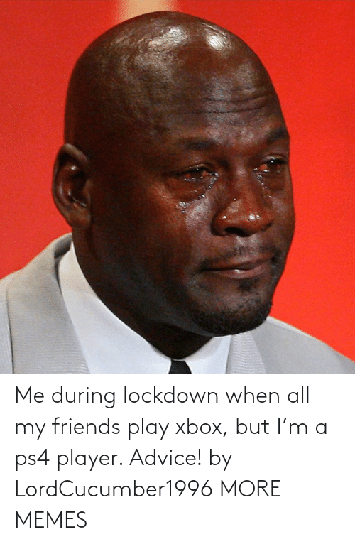 ps4: Me during lockdown when all my friends play xbox, but I'm a ps4 player. Advice! by LordCucumber1996 MORE MEMES