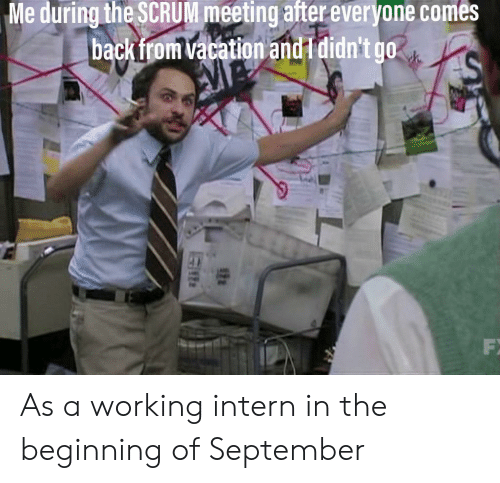 intern: Me during the SCRUM meeting after everyone comes  backfrom vacation and I didn't go  AM As a working intern in the beginning of September