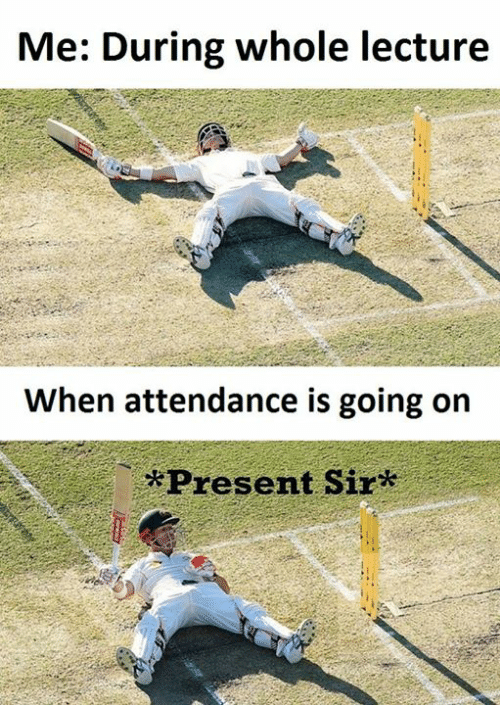 present: Me: During whole lecture  When attendance is going on  *Present Sir*