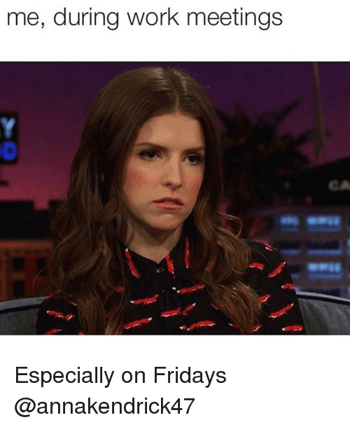 Funny, Work, and Fridays: me, during work meetings  CA Especially on Fridays @annakendrick47