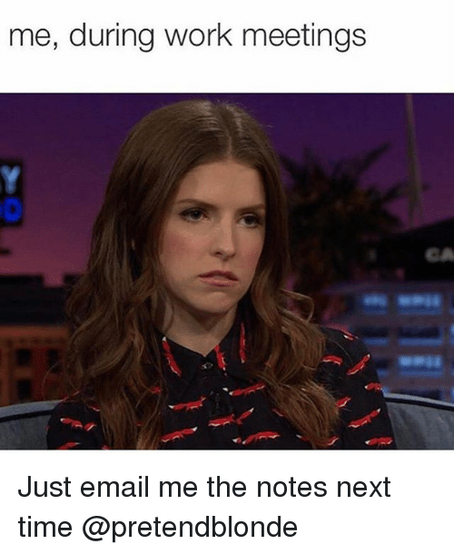 Girl Memes, Next Time, and Emails: me, during work meetings Just email me the notes next time @pretendblonde