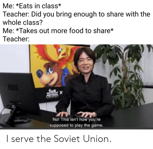 play the game: Me: *Eats in class*  Teacher: Did you bring enough to share with the  whole class?  Me: *Takes out more food to share*  Teacher:  No! This isn't how you're  supposed to play the game. I serve the Soviet Union.