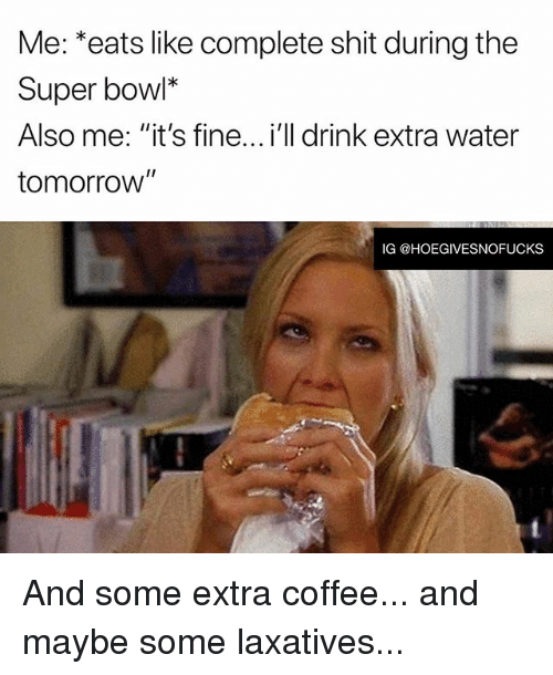 """Shit, Super Bowl, and Coffee: Me: *eats like complete shit during the  Super bowl*  Also me: """"it's fine...i'll drink extra water  tomorrow  IG @HOEGIVESNOFUCKS And some extra coffee... and maybe some laxatives..."""