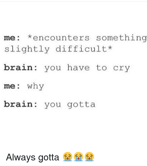 Memes, 🤖, and You Gotta: me: encounters something  slightly difficult  brain you have to cry  me why  brain you gotta Always gotta 😭😭😭