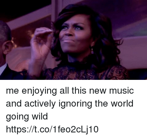 Funny, Music, and Wild: me enjoying all this new music and actively ignoring the world going wild https://t.co/1feo2cLj10