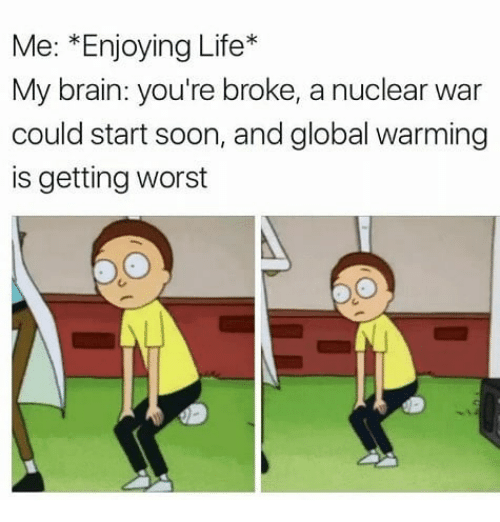 Enjoying Life: Me: *Enjoying Life*  My brain: you're broke, a nuclear war  could start soon, and global warming  is getting worst