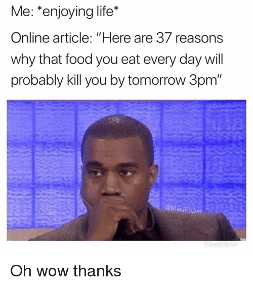 """Enjoying Life: Me: *enjoying life*  Online article: """"Here are 37 reasons  why that food you eat every day will  probably kill you by tomorrow 3pm  @MasiPopa Oh wow thanks"""