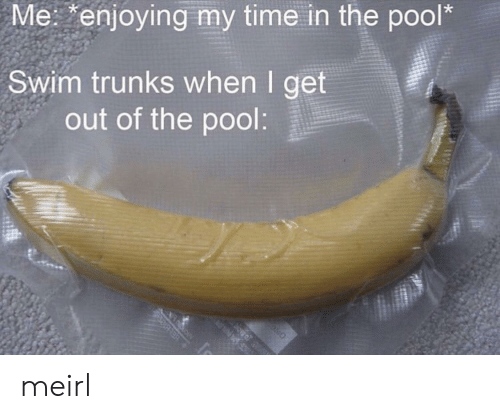 Trunks: Me: enjoying my time in the pool*  Swim trunks when I get  out of the pool:  ELBle meirl