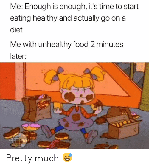 Enough Is Enough: Me: Enough is enough, it's time to start  eating healthy and actually go on a  diet  Me with unhealthy food 2 minutes  later: Pretty much 😅