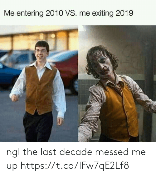 ngl: Me entering 2010 VS. me exiting 2019 ngl the last decade messed me up https://t.co/lFw7qE2Lf8