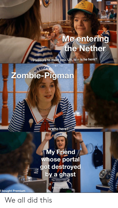 Is Is: Me entering  the Nether  Pleasure to meet you. Uh, is-- is he here?  AHIOS  Zombie-Pigman  Robin  Is who here?  AHOY  My Friend  whose portal  got destroyed  by a ghast  Henderson.  I bought Premium We all did this