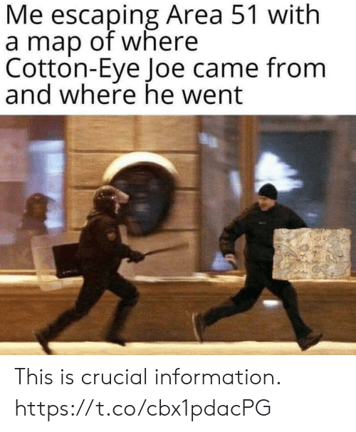 He Went: Me escaping Area 51 with  a map of where  Cotton-Eye Joe came from  and where he went This is crucial information. https://t.co/cbx1pdacPG