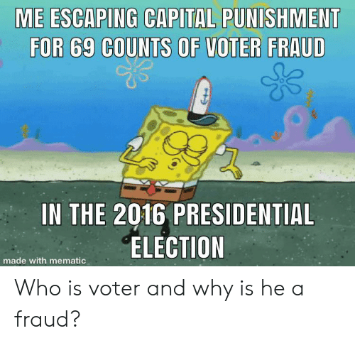 capital punishment: ME ESCAPING CAPITAL PUNISHMENT  FOR 69 COUNTS OF VOTER FRAUD  IN THE 2016 PRESIDENTIAL  ELECTION  made with mematic Who is voter and why is he a fraud?