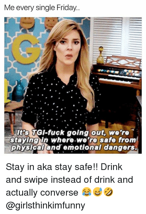 Friday, Memes, and Converse: Me every single Friday  It's TGI-fuck going out, we're  staying in where.we're safe from  physical andemotional dangers. Stay in aka stay safe!! Drink and swipe instead of drink and actually converse 😂😅🤣 @girlsthinkimfunny