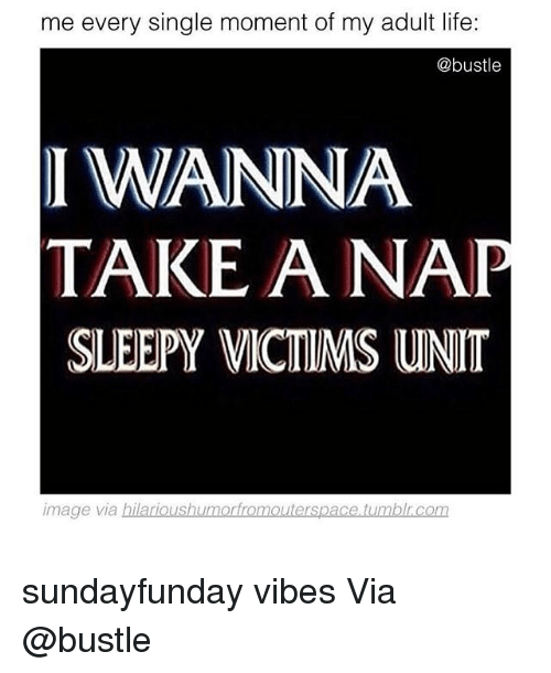 Funny, Life, and Tumblr: me every single moment of my adult life:  @bustle  I WANNA  TAKE A NA  SLEEPY VICTIMS UNIT  image via hilarioushumorfromouterspace tumblr.com sundayfunday vibes Via @bustle