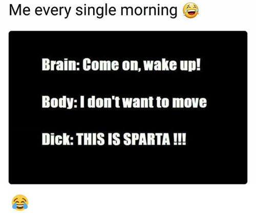 Sparta: Me every single morning  Brain: Come on, wake up!  Body: I don't want to move  Dick: THIS IS SPARTA !!! 😂