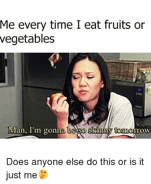or is it just me: Me every time I eat fruits or  vegetables  Man, I'm gonna be so skinn tonnorrow Does anyone else do this or is it just me🤔