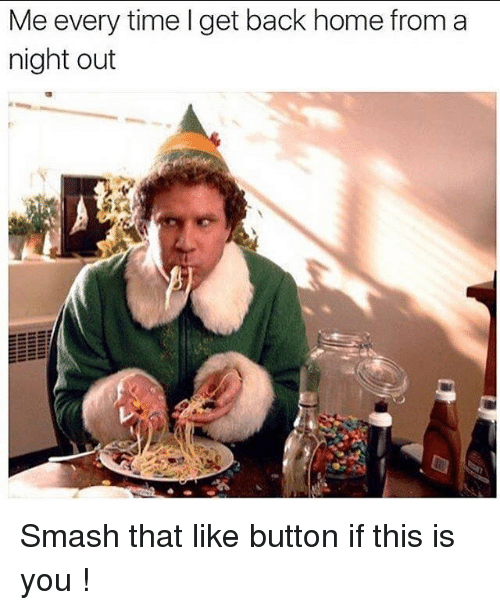 Smash That Like Button: Me every time I get back home from a  night out Smash that like button if this is you !