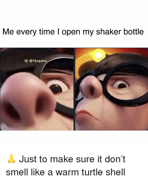 Memes, Smell, and Time: Me every time I open my shaker bottle  IG: @thegainz 👃 Just to make sure it don't smell like a warm turtle shell
