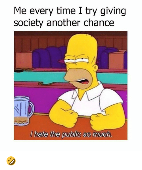 Memes, Time, and 🤖: Me every time I try giving  society another chance  l hate the public so much 🤣