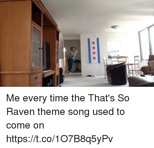 ravenous: Me every time the That's So Raven theme song used to come on https://t.co/1O7B8q5yPv