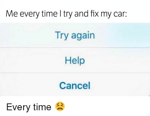 Memes, 🤖, and Car: Me every time try and fx my car:  Try again  Help  Cancel Every time 😫