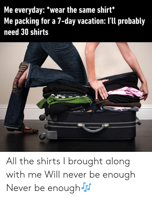 packing: Me everyday: *wear the same shirt*  Me packing for a 7-day vacation: I'll probably  need 30 shirts All the shirts I brought along with me  Will never be enough Never be enough🎶