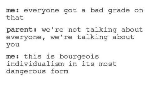Dank Memes: me: everyone got a bad grade  on  that  parent we're not talking about  everyone, we're talking about  you  me: this is bourgeois  individualism in its most  dangerous form