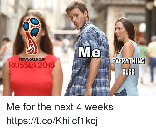 Fifa, Memes, and World Cup: Me  EVERYTHING  FIFA WORLD CUP  RUSSIA 2018  ELSE Me for the next 4 weeks https://t.co/Khiicf1kcj