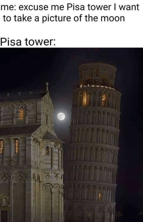 tower: me: excuse me Pisa tower I want  to take a picture of the moon  Pisa tower:
