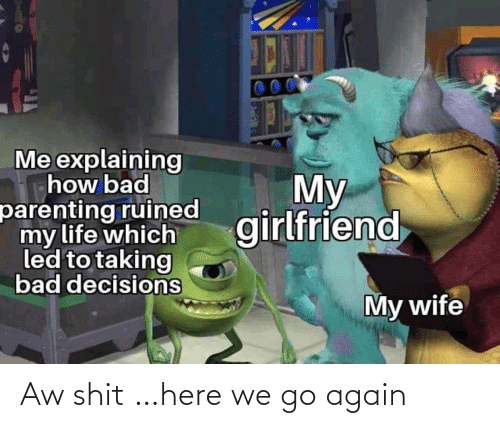 Bad Decisions: Me explaining  how bad  parenting ruined  my life which  led to taking  bad decisions  My  girlfriend  My wife Aw shit …here we go again