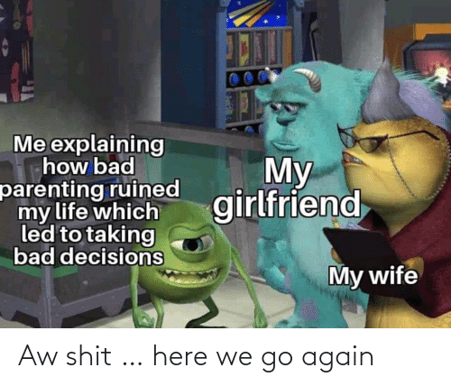 Bad Decisions: Me explaining  how bad  parenting ruined  my life which  led to taking  bad decisions  My  girlfriend  My wife Aw shit … here we go again