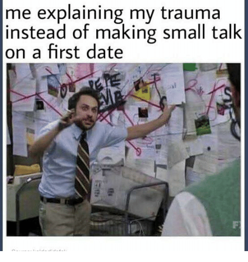 Memes, Date, and 🤖: me explaining my trauma  instead of making small talk  on a first date