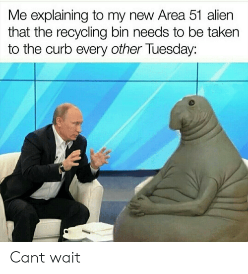 recycling: Me explaining to my new Area 51 alien  that the recycling bin needs to be taken  the curb every other Tuesday: Cant wait