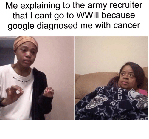 Army Recruiter: Me explaining to the army recruiter  that I cant go to WWIII because  google diagnosed me with cancer  MB I just had a cough