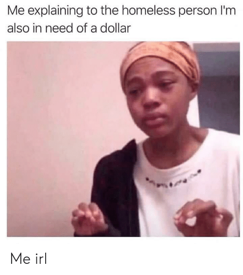In Need Of: Me explaining to the homeless person I'm  also in need of a dollar Me irl