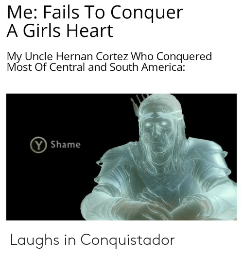 Conquistador: Me: Fails To Conquer  A Girls Heart  My Uncle Hernan Cortez Who Conquered  Most Of Central and South America:  Y Shame Laughs in Conquistador