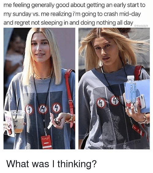 Memes, Regret, and Good: me feeling generally good about getting an early start to  my sunday vs. me realizing i'm going to crash mid-day  and regret not sleeping in and doing nothing all day  @thedailylit What was I thinking?