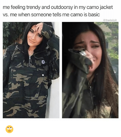 Basicness: me feeling trendy and outdoorsy in my camo jacket  vs. me when someone tells me camo is basic  @thedailylit 🙄