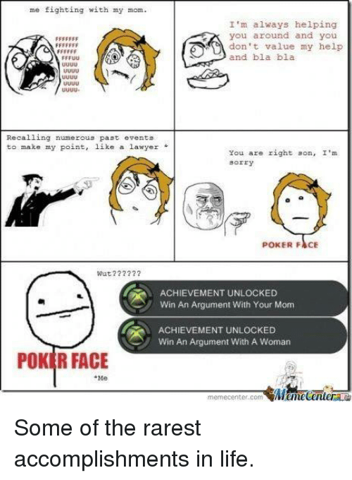 uuu: me fighting with my mom.  I'm always helping  you around and you  don t value my help  and bla bla  uuU  Recalling numerous past events  to make my point, like a lawyer*  You are right son, I'  sorry  POKER FACE  Wut??2  ACHIEVEMENT UNLOCKED  Win An Argument With Your Mom  ACHIEVEMENT UNLOCKED  Win An Argument With A Woman  POKER FACE  Me  memecenter.com Some of the rarest accomplishments in life.