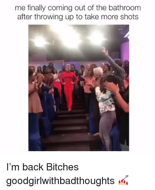 Memes, Back, and 🤖: me finally coming out of the bathroom  after throwing up to take more shots I'm back Bitches goodgirlwithbadthoughts 💅🏼