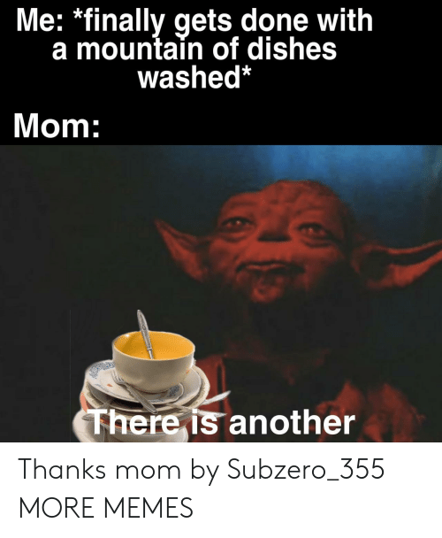dishes: Me: *finally gets done with  a mountain of dishes  washed*  Mom:  There is another Thanks mom by Subzero_355 MORE MEMES