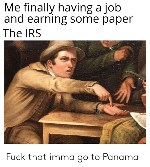 Panama: Me finally having a job  and earning some paper  The IRS Fuck that imma go to Panama